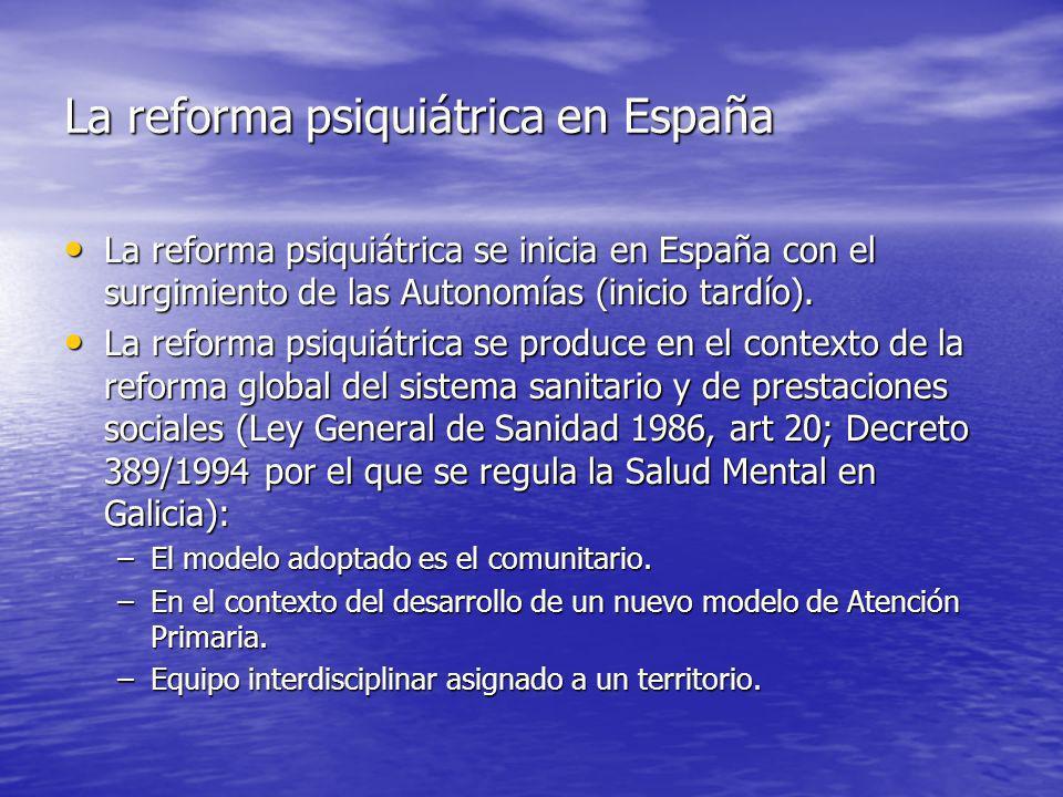La reforma psiquiátrica en España La reforma psiquiátrica se inicia en España con el surgimiento de las Autonomías (inicio tardío).