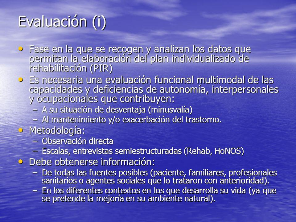 Evaluación (i) Fase en la que se recogen y analizan los datos que permitan la elaboración del plan individualizado de rehabilitación (PIR) Fase en la que se recogen y analizan los datos que permitan la elaboración del plan individualizado de rehabilitación (PIR) Es necesaria una evaluación funcional multimodal de las capacidades y deficiencias de autonomía, interpersonales y ocupacionales que contribuyen: Es necesaria una evaluación funcional multimodal de las capacidades y deficiencias de autonomía, interpersonales y ocupacionales que contribuyen: –A su situación de desventaja (minusvalía) –Al mantenimiento y/o exacerbación del trastorno.