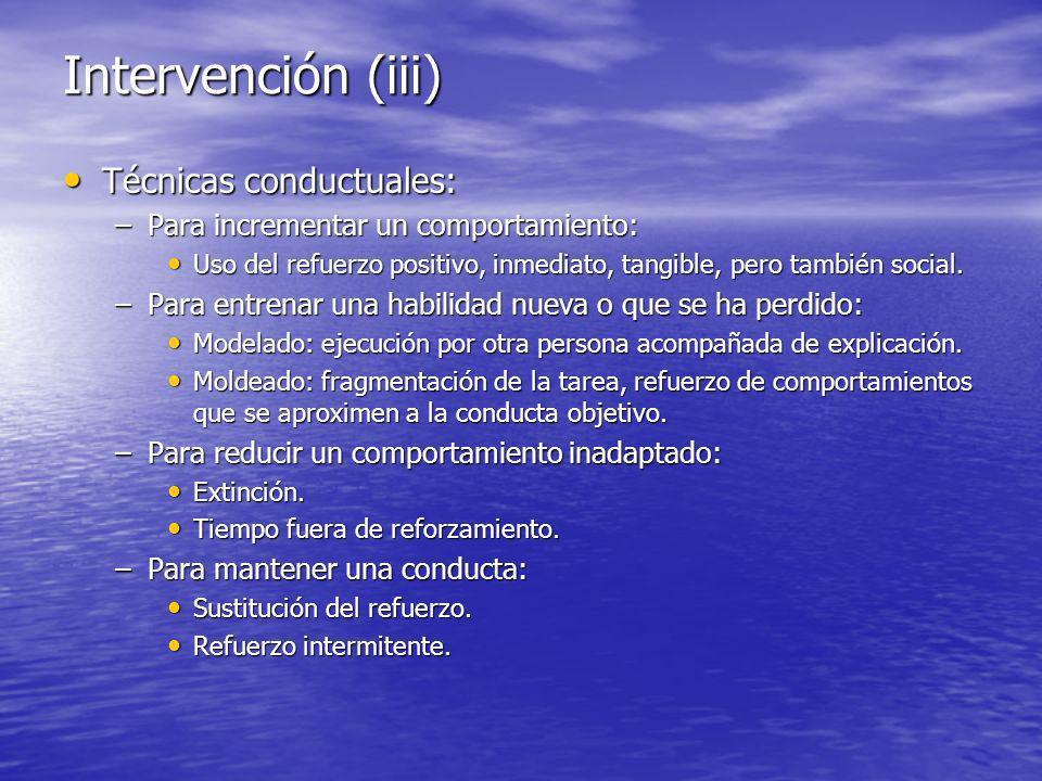 Intervención (iii) Técnicas conductuales: Técnicas conductuales: –Para incrementar un comportamiento: Uso del refuerzo positivo, inmediato, tangible, pero también social.