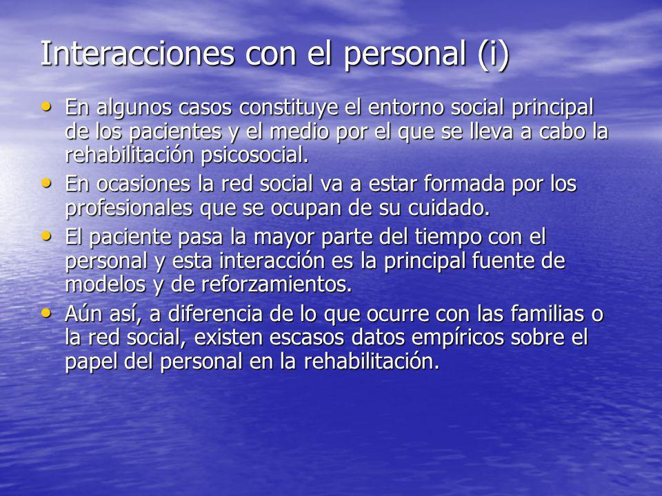 Interacciones con el personal (i) En algunos casos constituye el entorno social principal de los pacientes y el medio por el que se lleva a cabo la rehabilitación psicosocial.