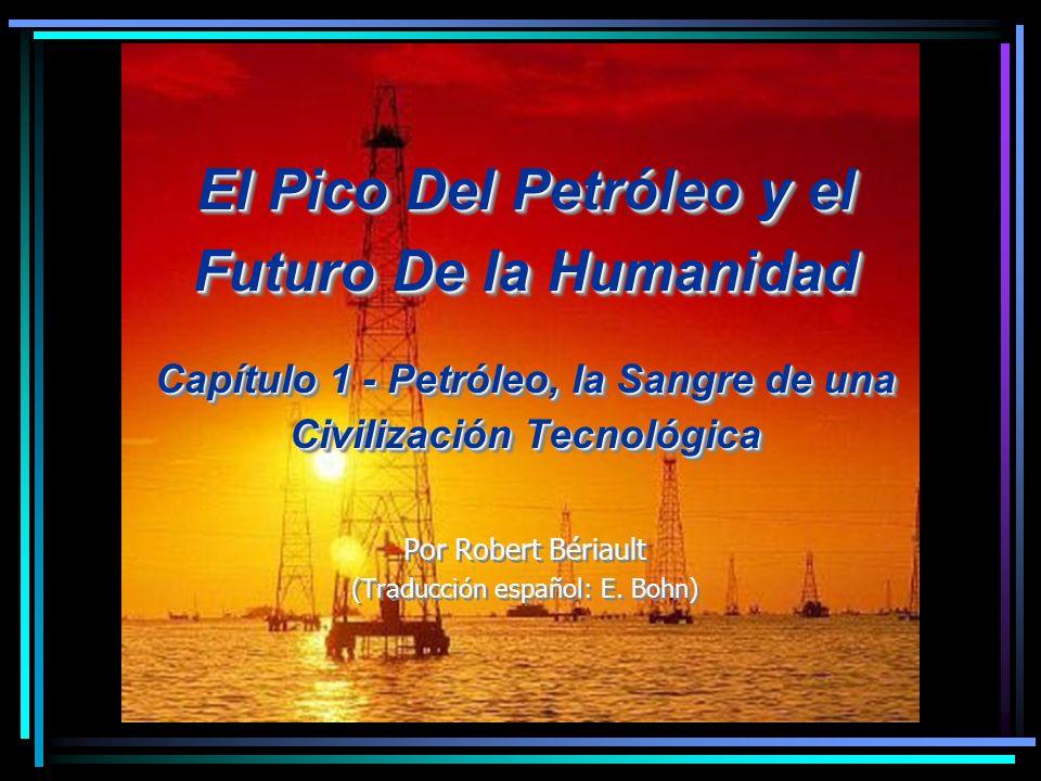 El Pico Del Petróleo y el Futuro De la Humanidad Capítulo 1 - Petróleo, la Sangre de una Civilización Tecnológica Por Robert Bériault (Traducción español: E.