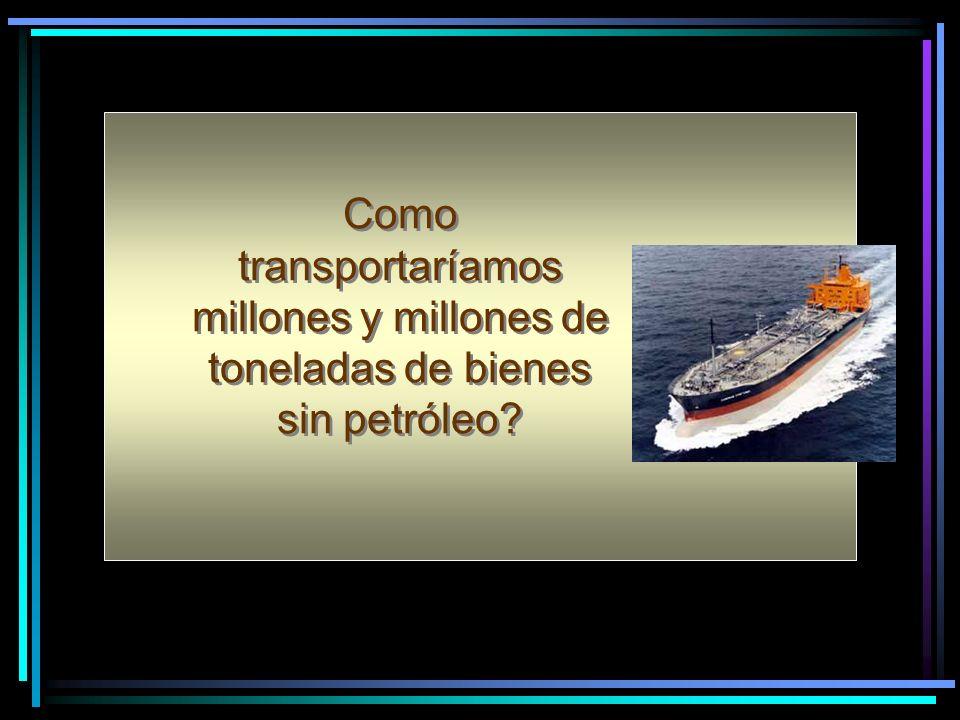 Como transportaríamos millones y millones de toneladas de bienes sin petróleo