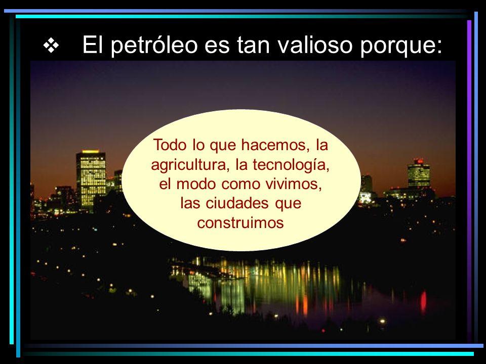 El petróleo es tan valioso porque: Todo lo que hacemos, la agricultura, la tecnología, el modo como vivimos, las ciudades que construimos