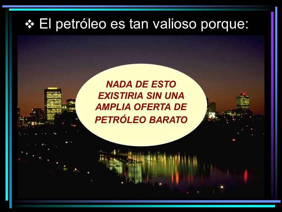 El petróleo es tan valioso porque: NADA DE ESTO EXISTIRIA SIN UNA AMPLIA OFERTA DE PETRÓLEO BARATO