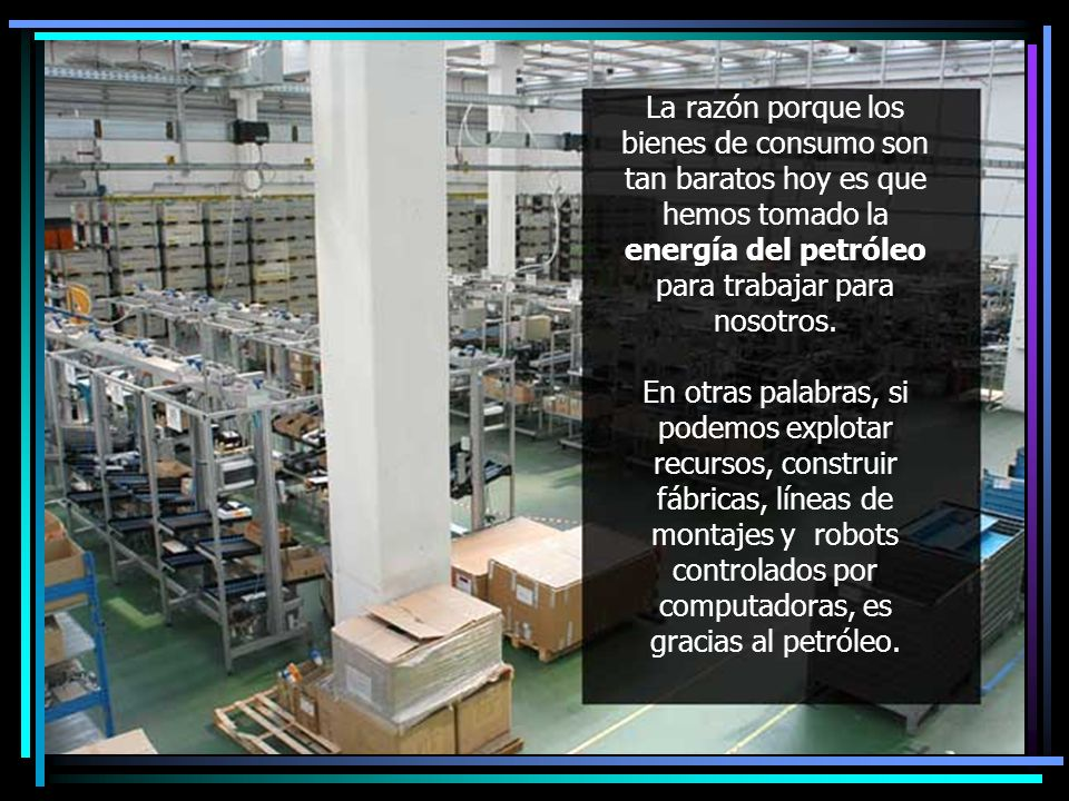 La razón porque los bienes de consumo son tan baratos hoy es que hemos tomado la energía del petróleo para trabajar para nosotros.