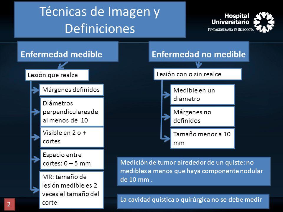 Técnicas de Imagen y Definiciones Enfermedad medibleEnfermedad no medible Lesión que realza Márgenes definidos Diámetros perpendiculares de al menos d