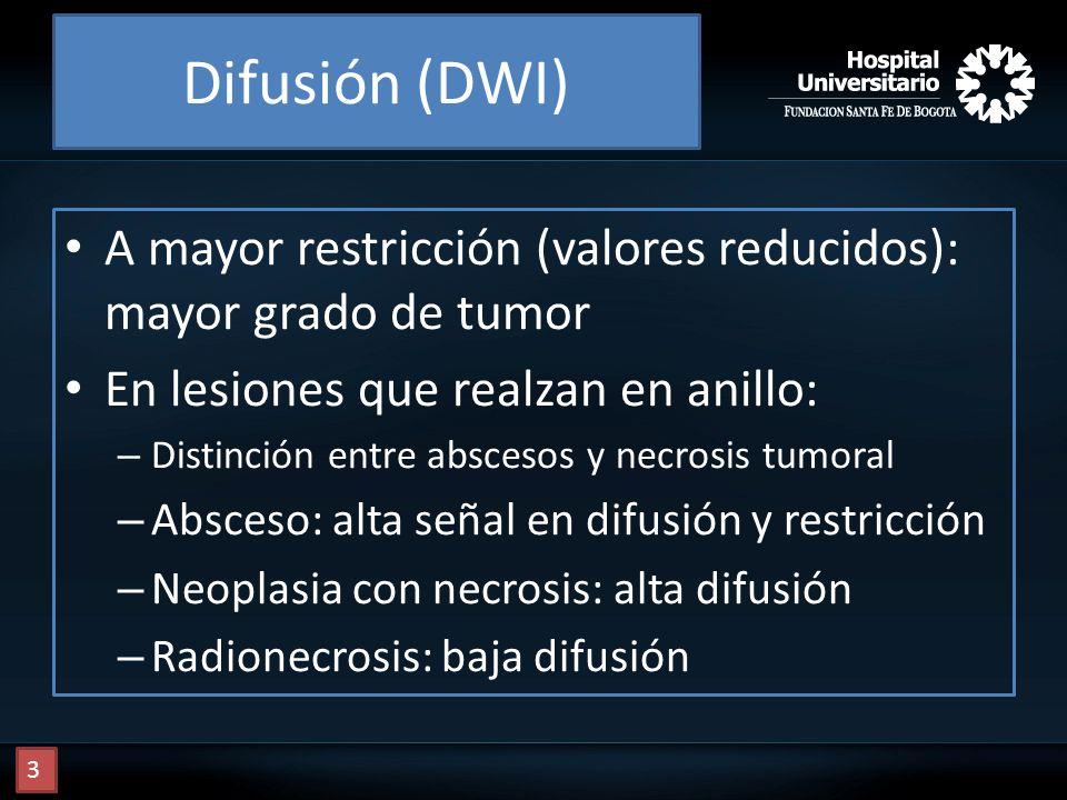Difusión (DWI) A mayor restricción (valores reducidos): mayor grado de tumor En lesiones que realzan en anillo: – Distinción entre abscesos y necrosis