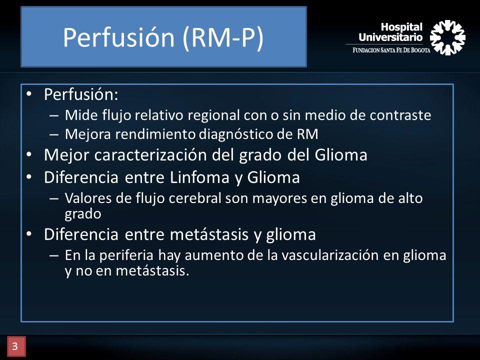 Perfusión (RM-P) Perfusión: – Mide flujo relativo regional con o sin medio de contraste – Mejora rendimiento diagnóstico de RM Mejor caracterización d