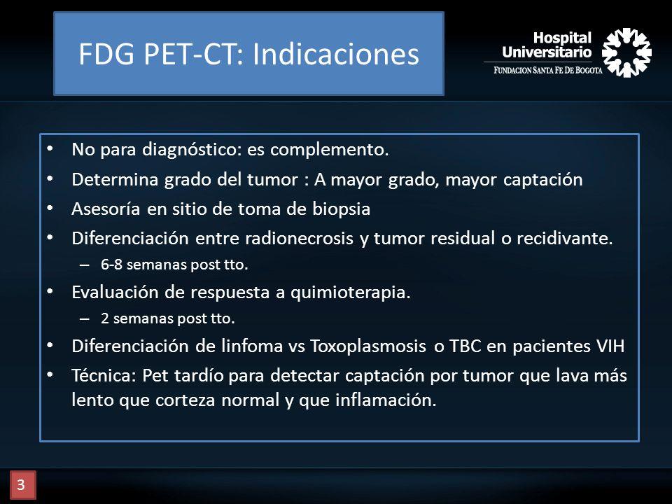 FDG PET-CT: Indicaciones No para diagnóstico: es complemento. Determina grado del tumor : A mayor grado, mayor captación Asesoría en sitio de toma de