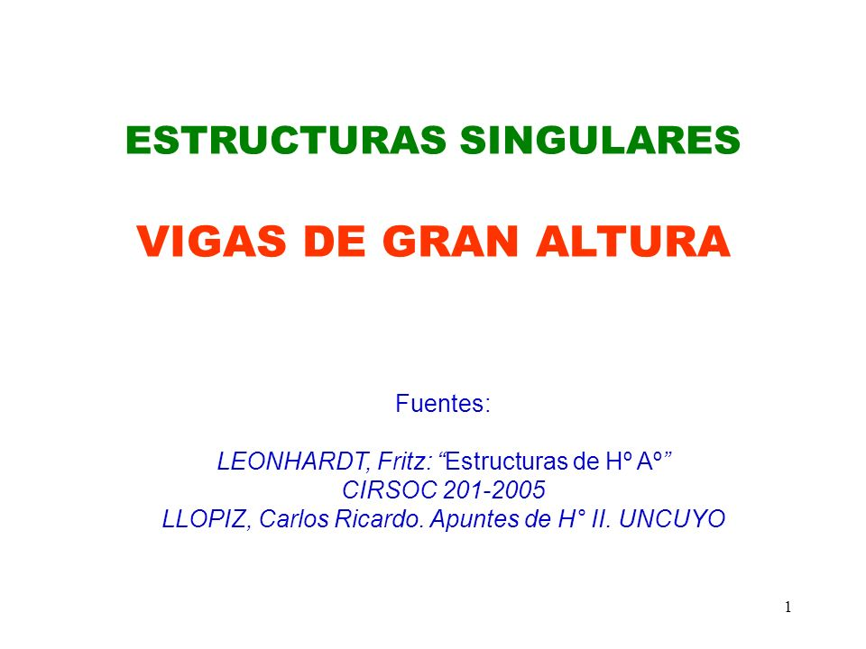 1 ESTRUCTURAS SINGULARES VIGAS DE GRAN ALTURA Fuentes: LEONHARDT, Fritz: Estructuras de Hº Aº CIRSOC 201-2005 LLOPIZ, Carlos Ricardo. Apuntes de H° II