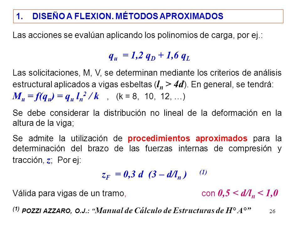 26 1. DISEÑO A FLEXION. MÉTODOS APROXIMADOS Las acciones se evalúan aplicando los polinomios de carga, por ej.: q u = 1,2 q D + 1,6 q L Las solicitaci