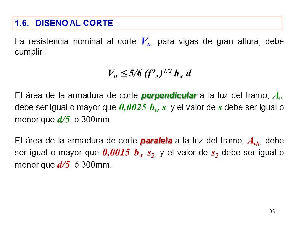 39 1.6. DISEÑO AL CORTE La resistencia nominal al corte V n, para vigas de gran altura, debe cumplir : V n 5/6 (f c ) 1/2 b w d perpendicular El área