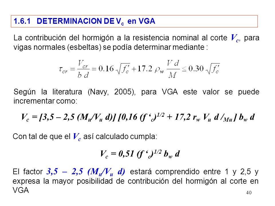 40 1.6.1 DETERMINACION DE V c en VGA La contribución del hormigón a la resistencia nominal al corte V c, para vigas normales (esbeltas) se podía determinar mediante : Según la literatura (Navy, 2005), para VGA este valor se puede incrementar como: V c = [3,5 – 2,5 (M u /V u d)] [0,16 (f c ) 1/2 + 17,2 r w V u d / Mu ] b w d Con tal de que el V c así calculado cumpla: V c = 0,51 (f c ) 1/2 b w d El factor 3,5 – 2,5 (M u /V u d) estará comprendido entre 1 y 2,5 y expresa la mayor posibilidad de contribución del hormigón al corte en VGA