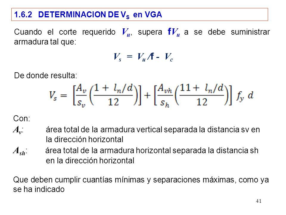 41 1.6.2 DETERMINACION DE V S en VGA Cuando el corte requerido V u, supera f V u a se debe suministrar armadura tal que: De donde resulta: Con: A v :