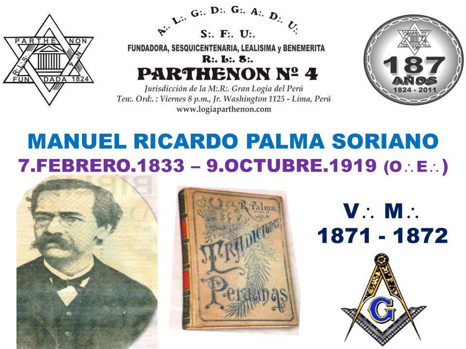MANUEL RICARDO PALMA SORIANO V M 1871 - 1872 7.FEBRERO.1833 – 9.OCTUBRE.1919 (O E )