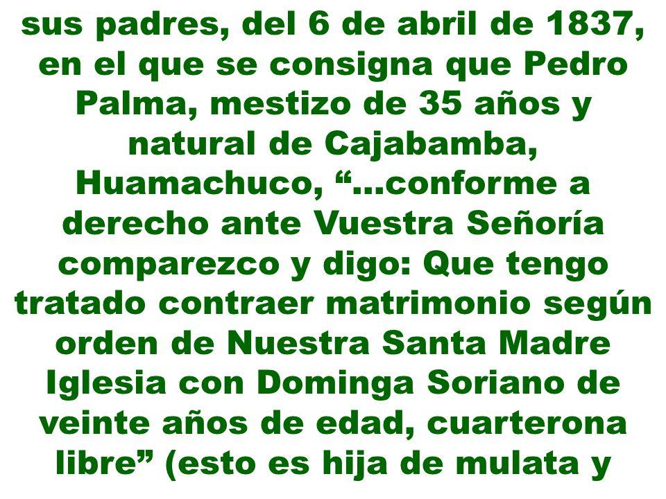 sus padres, del 6 de abril de 1837, en el que se consigna que Pedro Palma, mestizo de 35 años y natural de Cajabamba, Huamachuco, …conforme a derecho