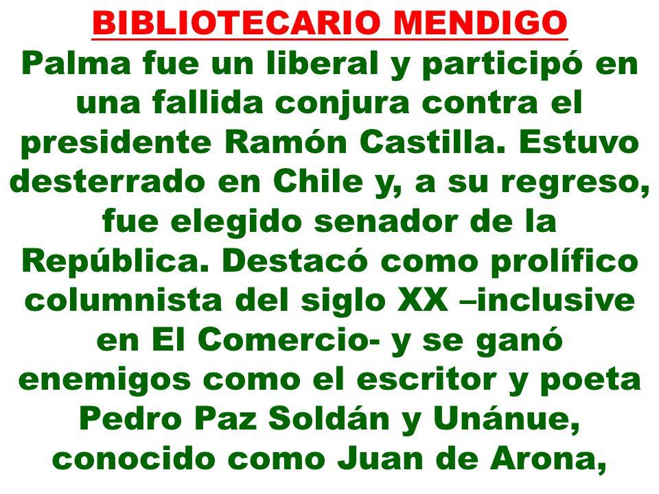 BIBLIOTECARIO MENDIGO Palma fue un liberal y participó en una fallida conjura contra el presidente Ramón Castilla. Estuvo desterrado en Chile y, a su