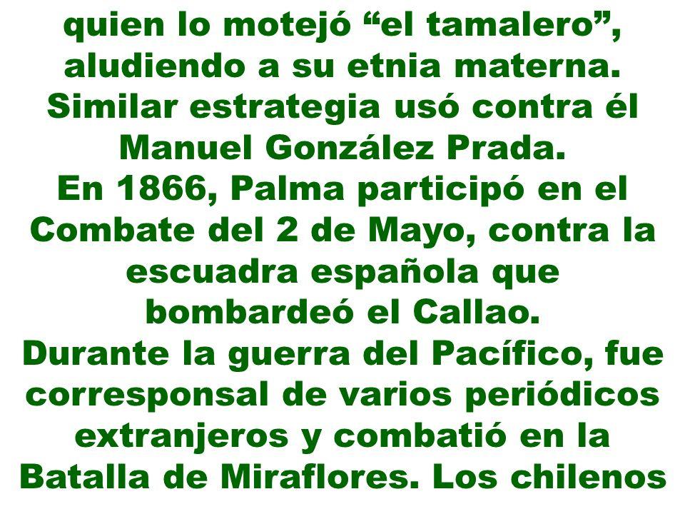 quien lo motejó el tamalero, aludiendo a su etnia materna. Similar estrategia usó contra él Manuel González Prada. En 1866, Palma participó en el Comb