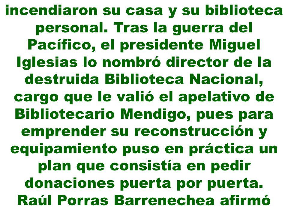incendiaron su casa y su biblioteca personal. Tras la guerra del Pacífico, el presidente Miguel Iglesias lo nombró director de la destruida Biblioteca