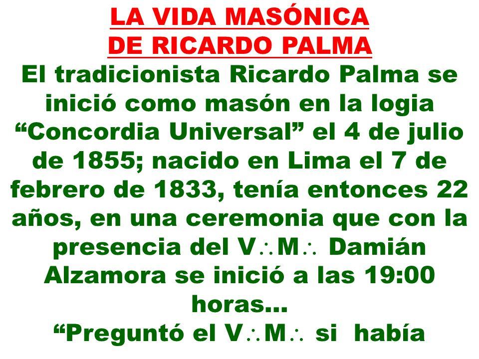 LA VIDA MASÓNICA DE RICARDO PALMA El tradicionista Ricardo Palma se inició como masón en la logia Concordia Universal el 4 de julio de 1855; nacido en