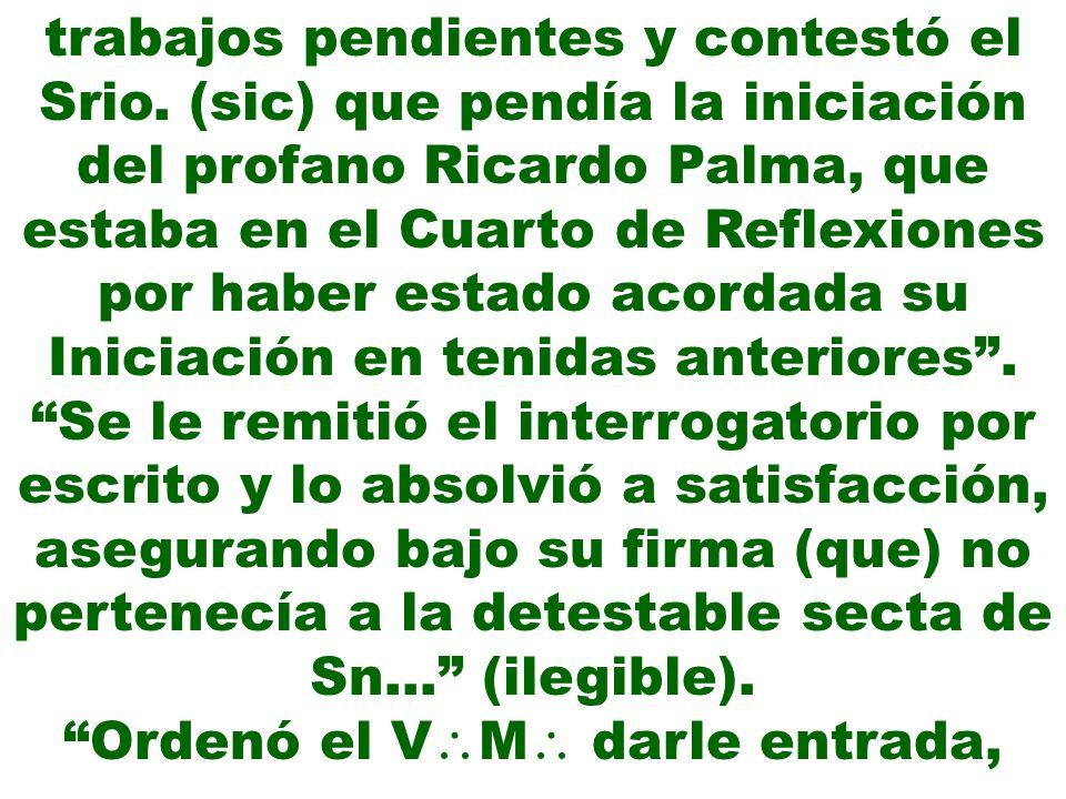 trabajos pendientes y contestó el Srio. (sic) que pendía la iniciación del profano Ricardo Palma, que estaba en el Cuarto de Reflexiones por haber est
