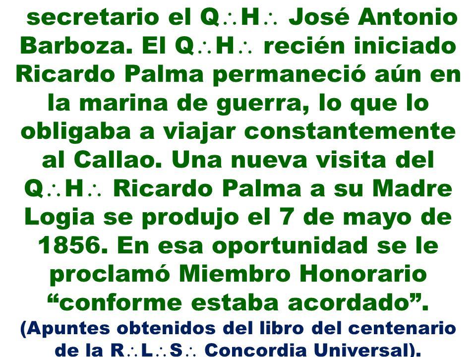 secretario el Q H José Antonio Barboza. El Q H recién iniciado Ricardo Palma permaneció aún en la marina de guerra, lo que lo obligaba a viajar consta
