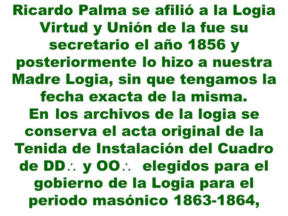 Ricardo Palma se afilió a la Logia Virtud y Unión de la fue su secretario el año 1856 y posteriormente lo hizo a nuestra Madre Logia, sin que tengamos