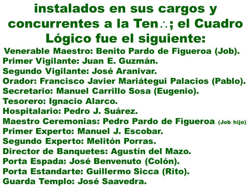 instalados en sus cargos y concurrentes a la Ten ; el Cuadro Lógico fue el siguiente: Venerable Maestro: Benito Pardo de Figueroa (Job). Primer Vigila
