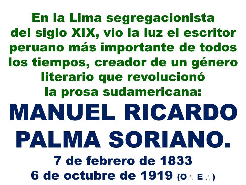 Su madre fue Dominga Soriano Carrillo, guapa mulata nacida en Cañete, y su padre Pedro Ramón Palma Castañeda, un exitoso comerciante andino con aspiraciones de ascenso social.