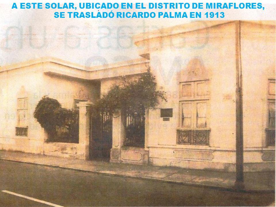 A ESTE SOLAR, UBICADO EN EL DISTRITO DE MIRAFLORES, SE TRASLADÓ RICARDO PALMA EN 1913