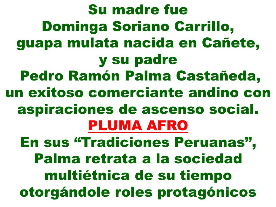 Su madre fue Dominga Soriano Carrillo, guapa mulata nacida en Cañete, y su padre Pedro Ramón Palma Castañeda, un exitoso comerciante andino con aspira