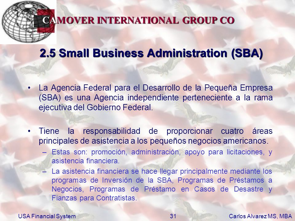 CAMOVER INTERNATIONAL GROUP CO Carlos Alvarez MS, MBA USA Financial System31 2.5 Small Business Administration (SBA) La Agencia Federal para el Desarr