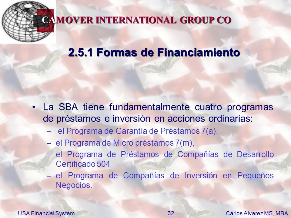 CAMOVER INTERNATIONAL GROUP CO Carlos Alvarez MS, MBA USA Financial System32 2.5.1 Formas de Financiamiento La SBA tiene fundamentalmente cuatro progr