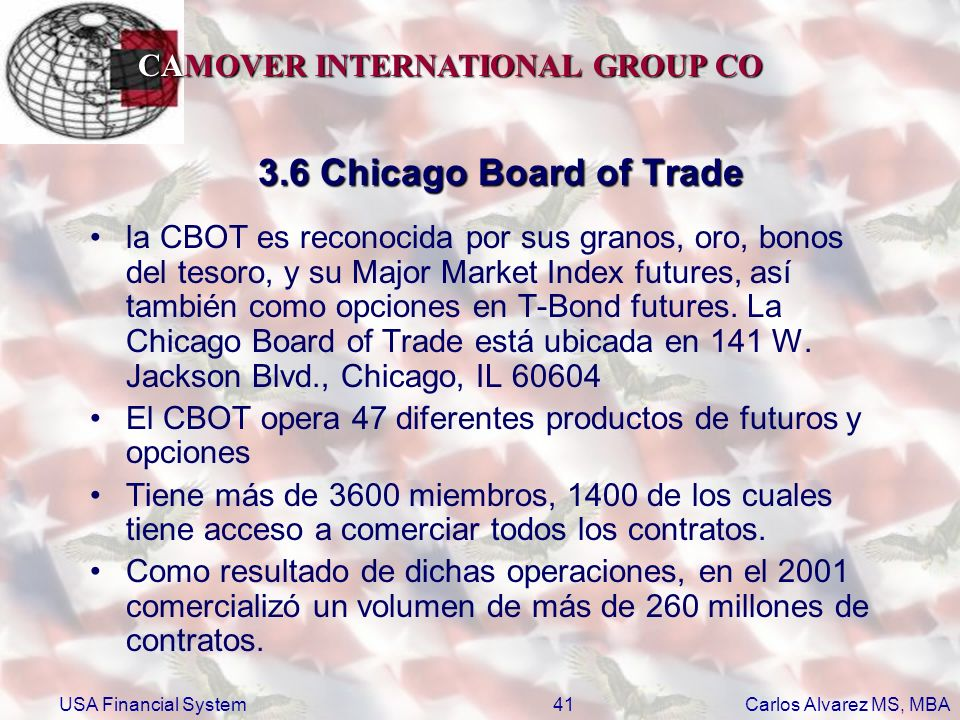 CAMOVER INTERNATIONAL GROUP CO Carlos Alvarez MS, MBA USA Financial System41 3.6 Chicago Board of Trade la CBOT es reconocida por sus granos, oro, bon