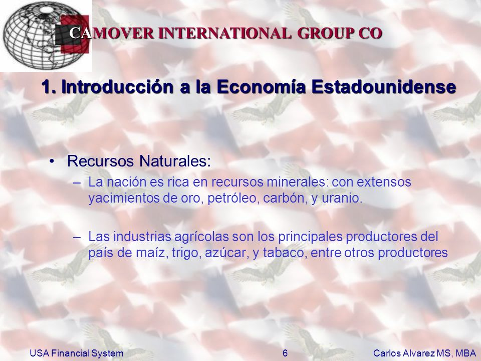 CAMOVER INTERNATIONAL GROUP CO Carlos Alvarez MS, MBA USA Financial System17 1.2.1 Poder Ejecutivo http://www.usdoj.gov http://www.usdoj.gov –De Justicia (DOJ http://www.usdoj.gov )http://www.usdoj.gov http://www.dol.gov http://www.dol.gov –Del Trabajo (DOL http://www.dol.gov )http://www.dol.gov http://www.hhs.gov http://www.hhs.gov –De Salud y Servicios Humanos (HHS http://www.hhs.gov )http://www.hhs.gov http://www.dhs.gov http://www.dhs.gov –De Tenencia de la Tierra (DHS http://www.dhs.gov )http://www.dhs.gov –Vivienda y Desarrollo Urbano http://www.dot.gov http://www.dot.gov –De la Transportación (DOT http://www.dot.gov )http://www.dot.gov http://www.ed.gov http://www.ed.gov –De Educación (ED http://www.ed.gov )http://www.ed.gov http://www.energy.gov http://www.energy.gov –De Energía (DOE http://www.energy.gov )http://www.energy.gov http://www.va.gov http://www.va.gov –De Asuntos de Veteranos (VA http://www.va.gov )http://www.va.gov El más importante para el tema tratado es el departamento del Tesoro.