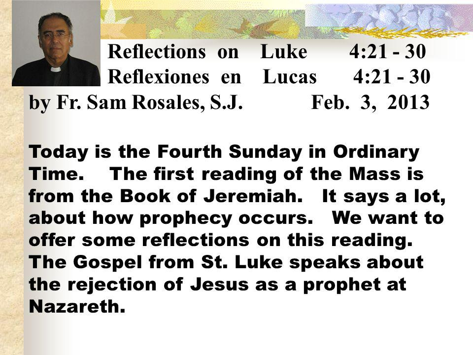Reflections on Luke 4:21 - 30 Reflexiones en Lucas 4:21 - 30 by Fr. Sam Rosales, S.J. Feb. 3, 2013 Today is the Fourth Sunday in Ordinary Time. The fi