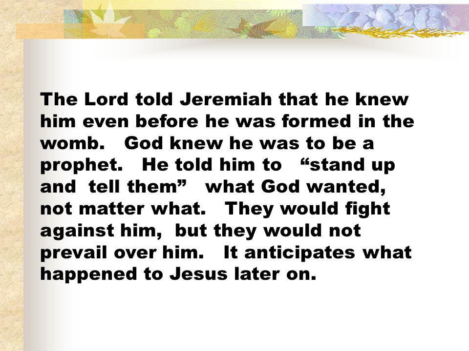 The Lord told Jeremiah that he knew him even before he was formed in the womb. God knew he was to be a prophet. He told him to stand up and tell them