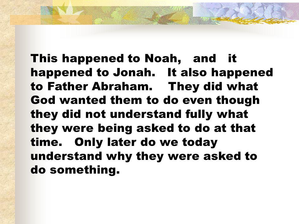 This happened to Noah, and it happened to Jonah. It also happened to Father Abraham. They did what God wanted them to do even though they did not unde