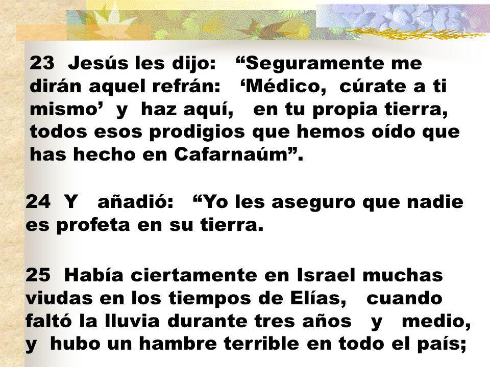 23 Jesús les dijo: Seguramente me dirán aquel refrán: Médico, cúrate a ti mismo y haz aquí, en tu propia tierra, todos esos prodigios que hemos oído que has hecho en Cafarnaúm.