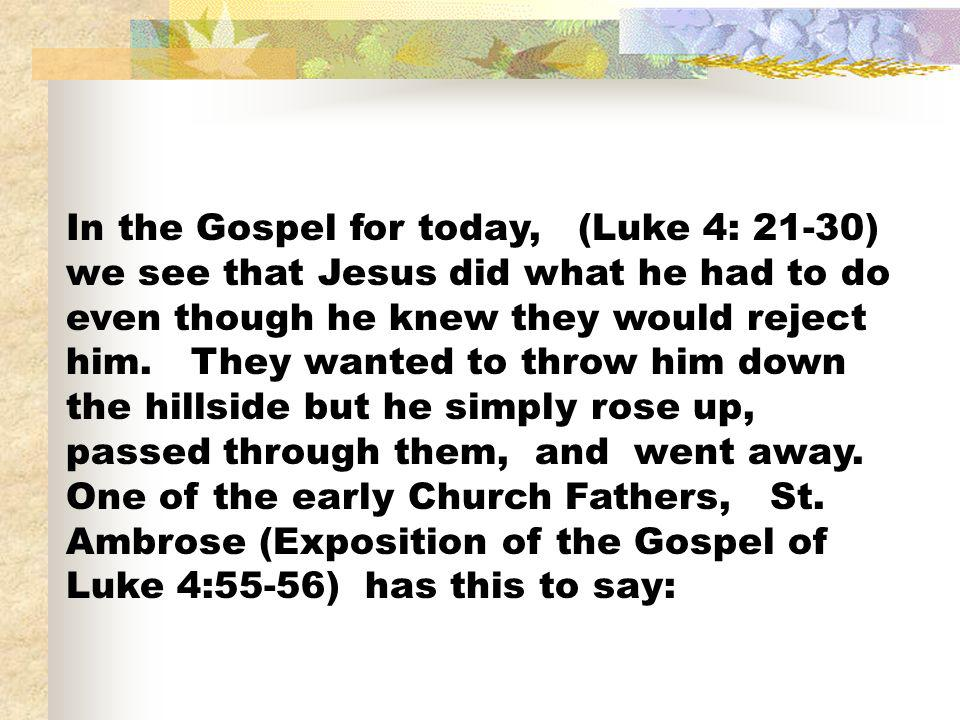 In the Gospel for today, (Luke 4: 21-30) we see that Jesus did what he had to do even though he knew they would reject him.