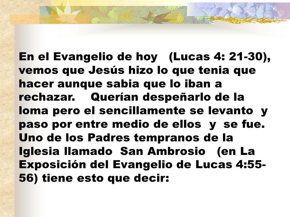 En el Evangelio de hoy (Lucas 4: 21-30), vemos que Jesús hizo lo que tenia que hacer aunque sabia que lo iban a rechazar.