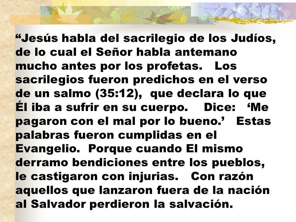Jesús habla del sacrilegio de los Judíos, de lo cual el Señor habla antemano mucho antes por los profetas.