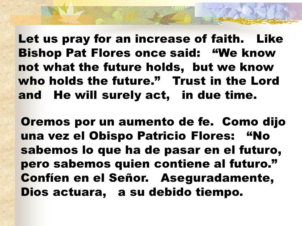 Let us pray for an increase of faith. Like Bishop Pat Flores once said: We know not what the future holds, but we know who holds the future. Trust in