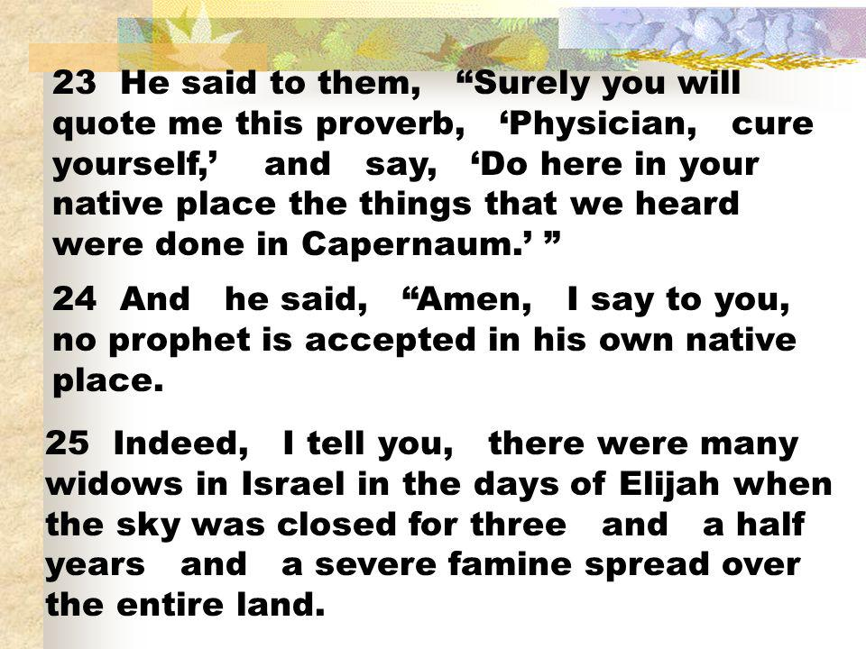 23 He said to them, Surely you will quote me this proverb, Physician, cure yourself, and say, Do here in your native place the things that we heard we