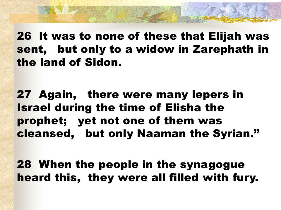 26 It was to none of these that Elijah was sent, but only to a widow in Zarephath in the land of Sidon. 27 Again, there were many lepers in Israel dur