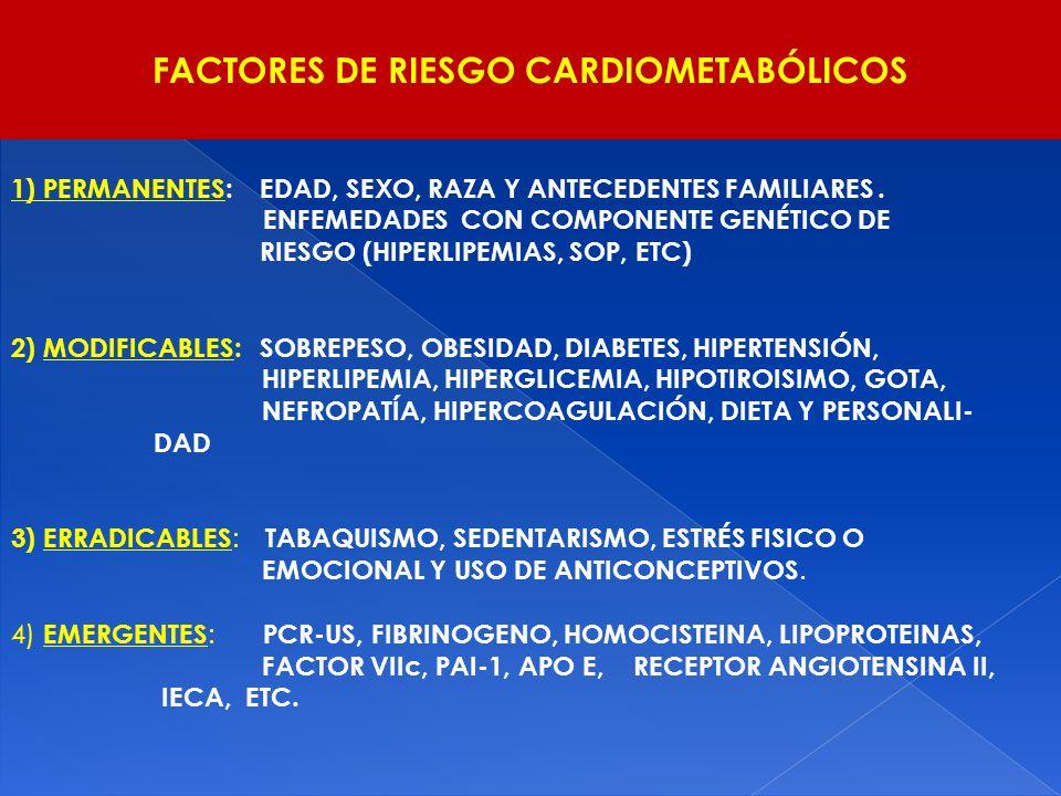 FACTORES DE RIESGO CARDIOMETABÓLICOS 1) PERMANENTES: EDAD, SEXO, RAZA Y ANTECEDENTES FAMILIARES. ENFEMEDADES CON COMPONENTE GENÉTICO DE RIESGO (HIPERL