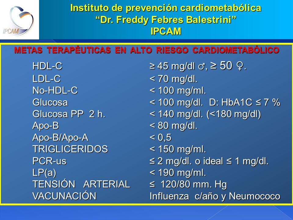 METAS TERAPÉUTICAS EN ALTO RIESGO CARDIOMETABÓLICO HDL-C 45 mg/dl, 50. LDL-C< 70 mg/dl. No-HDL-C< 100 mg/ml. Glucosa< 100 mg/dl. D: HbA1C 7 % Glucosa