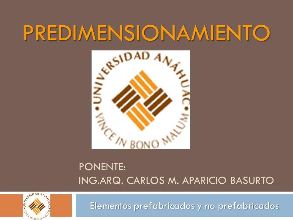 PONENTE: ING.ARQ. CARLOS M. APARICIO BASURTO PREDIMENSIONAMIENTO Elementos prefabricados y no prefabricados