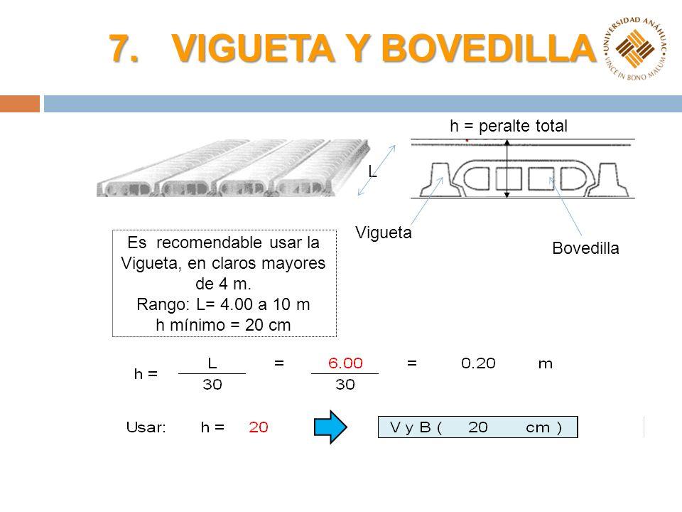 7. VIGUETA Y BOVEDILLA Vigueta Bovedilla h = peralte total L Es recomendable usar la Vigueta, en claros mayores de 4 m. Rango: L= 4.00 a 10 m h mínimo