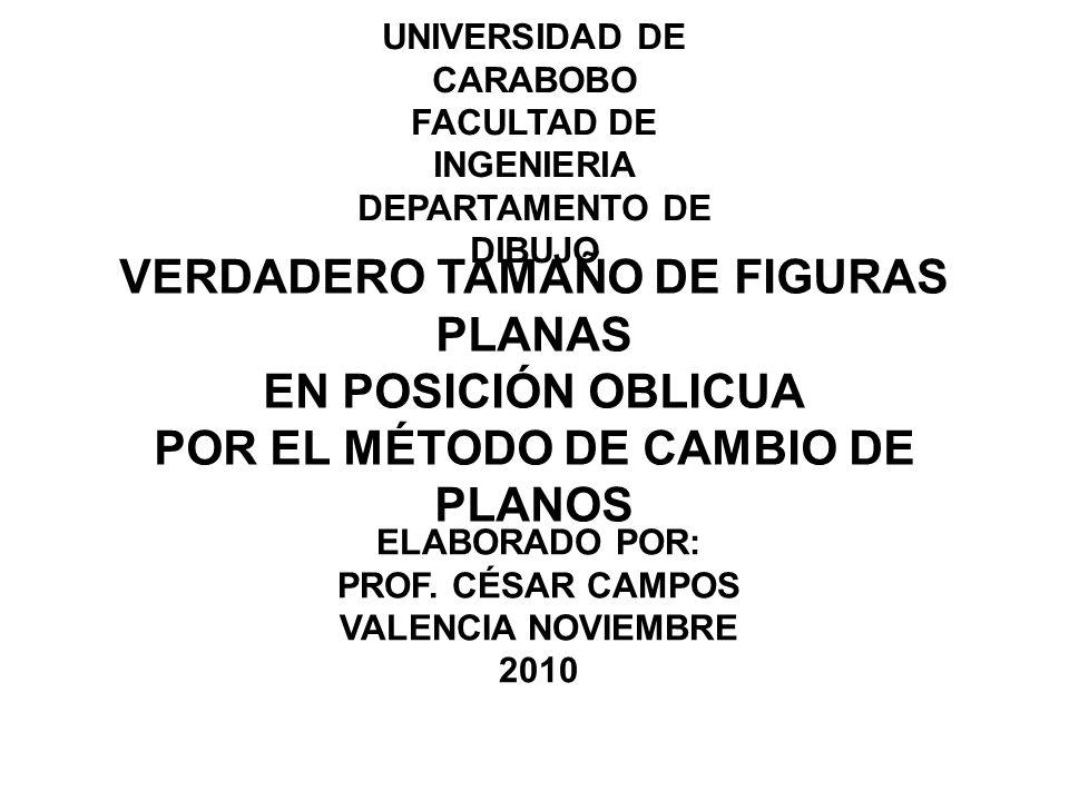 UNIVERSIDAD DE CARABOBO FACULTAD DE INGENIERIA DEPARTAMENTO DE DIBUJO VERDADERO TAMAÑO DE FIGURAS PLANAS EN POSICIÓN OBLICUA POR EL MÉTODO DE CAMBIO DE PLANOS ELABORADO POR: PROF.